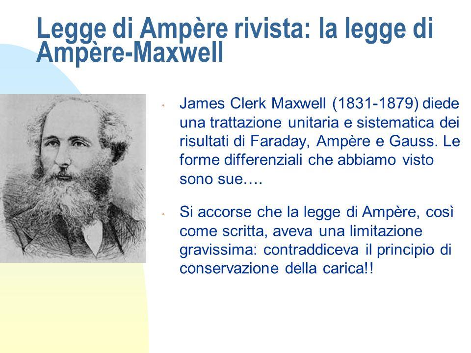 Legge di Ampère rivista: la legge di Ampère-Maxwell James Clerk Maxwell (1831-1879) diede una trattazione unitaria e sistematica dei risultati di Fara