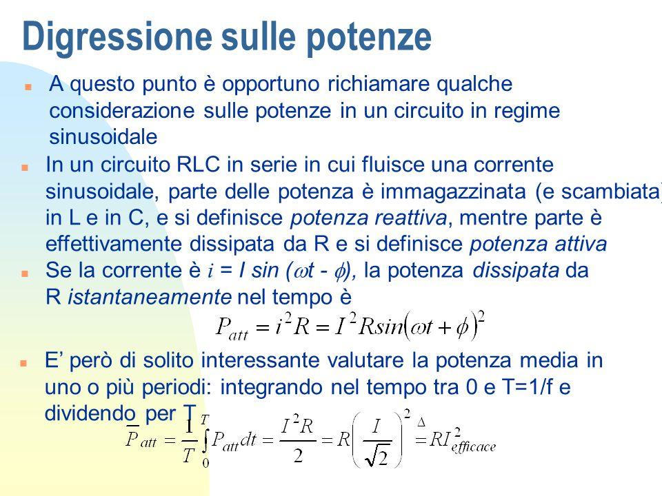 Digressione sulle potenze n A questo punto è opportuno richiamare qualche considerazione sulle potenze in un circuito in regime sinusoidale n In un circuito RLC in serie in cui fluisce una corrente sinusoidale, parte delle potenza è immagazzinata (e scambiata) in L e in C, e si definisce potenza reattiva, mentre parte è effettivamente dissipata da R e si definisce potenza attiva Se la corrente è i = I sin ( t - ), la potenza dissipata da R istantaneamente nel tempo è n E però di solito interessante valutare la potenza media in uno o più periodi: integrando nel tempo tra 0 e T=1/f e dividendo per T