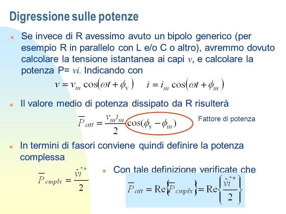 Digressione sulle potenze Se invece di R avessimo avuto un bipolo generico (per esempio R in parallelo con L e/o C o altro), avremmo dovuto calcolare la tensione istantanea ai capi v, e calcolare la potenza P= vi.