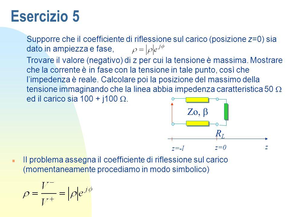Esercizio 5 Supporre che il coefficiente di riflessione sul carico (posizione z=0) sia dato in ampiezza e fase, Trovare il valore (negativo) di z per