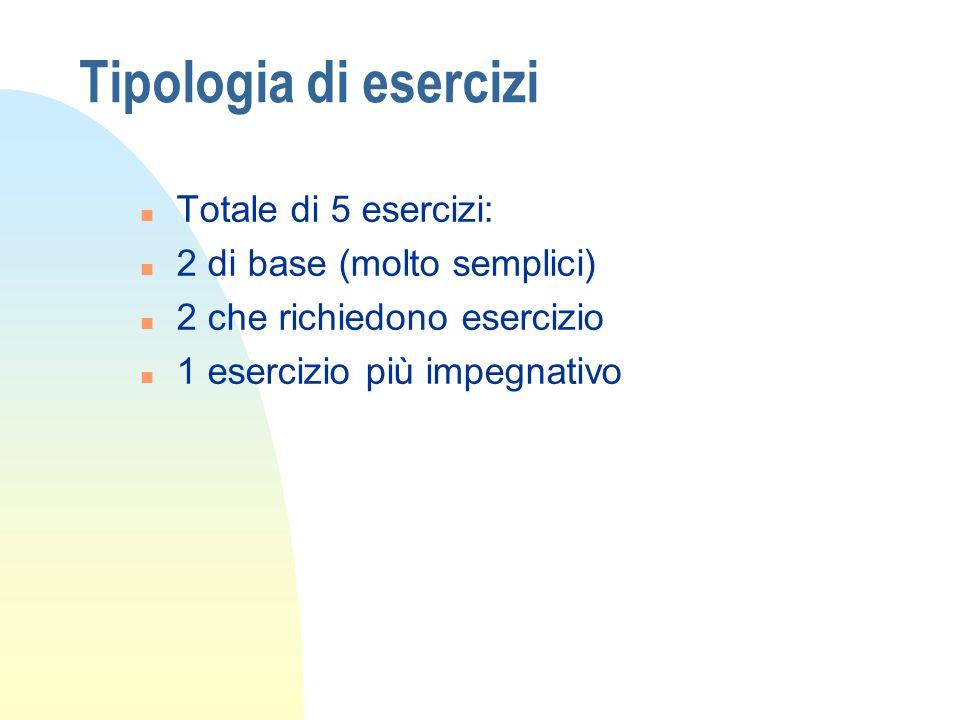 Tipologia di esercizi n Totale di 5 esercizi: n 2 di base (molto semplici) n 2 che richiedono esercizio n 1 esercizio più impegnativo