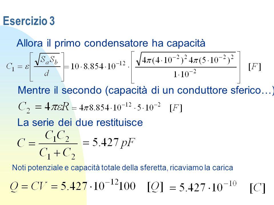 Esercizio 3 Allora il primo condensatore ha capacità Mentre il secondo (capacità di un conduttore sferico…) La serie dei due restituisce Noti potenzia