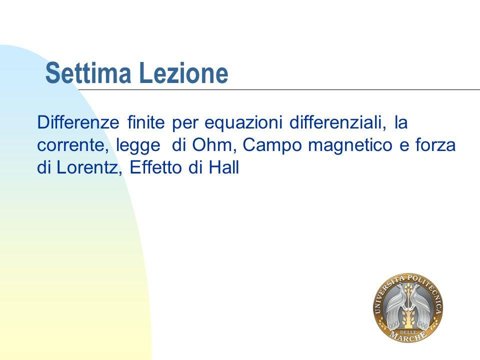 Settima Lezione Differenze finite per equazioni differenziali, la corrente, legge di Ohm, Campo magnetico e forza di Lorentz, Effetto di Hall