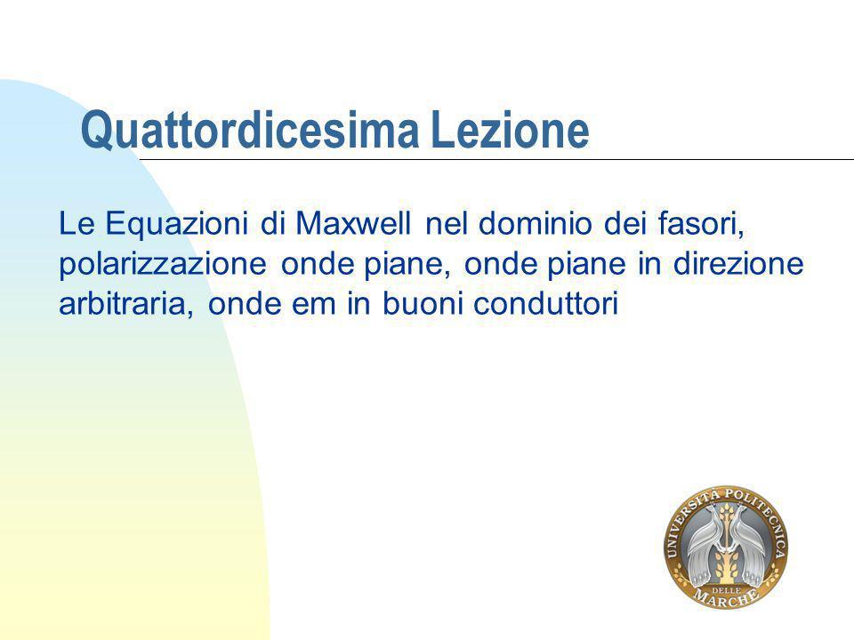 Quattordicesima Lezione Le Equazioni di Maxwell nel dominio dei fasori, polarizzazione onde piane, onde piane in direzione arbitraria, onde em in buon