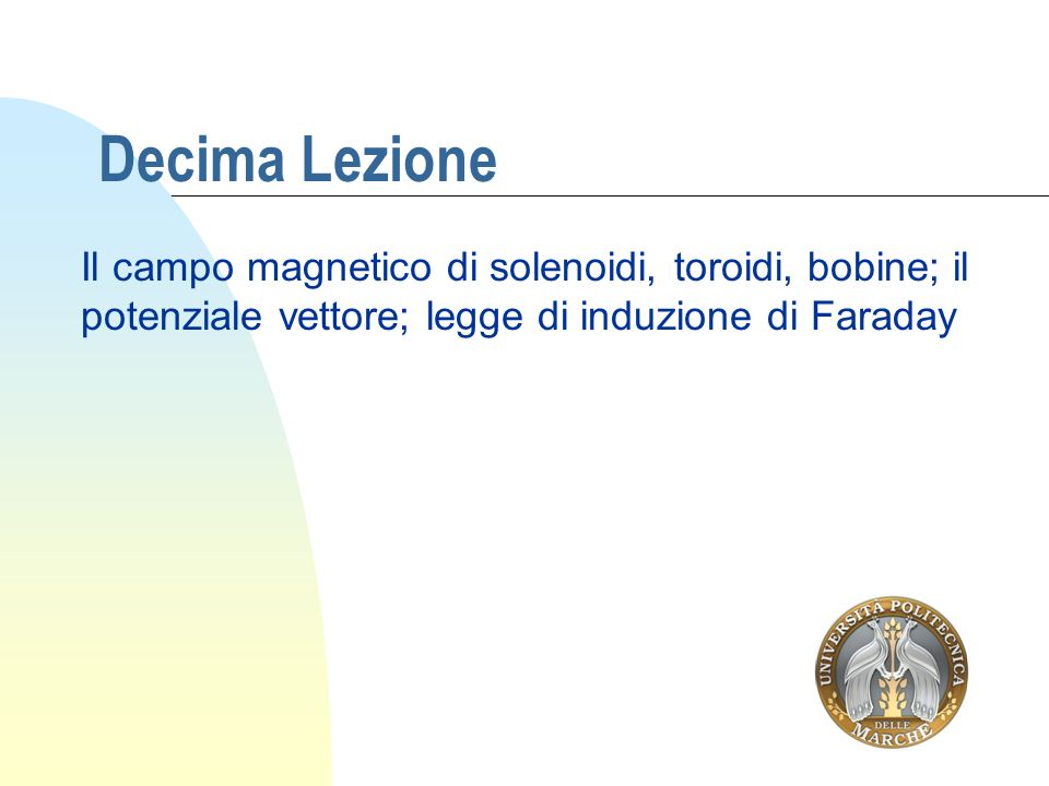Decima Lezione Il campo magnetico di solenoidi, toroidi, bobine; il potenziale vettore; legge di induzione di Faraday