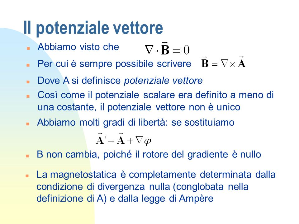 Il potenziale vettore n Inserendo la nostra scelta nella legge di Ampère n Vale però lidentità (che utilizzeremo spesso) n Possiamo sfruttare la nostra discrezionalità nella scelta di A imponendo che la divergenza sia comoda, per esempio nulla (Gauge di Coulomb); il primo termine sparisce e la legge di Ampère per il potenziale diventa n Somiglia allequazione di Poisson: di fatto corrisponde a 3 equazioni di Poisson, ma nulla di nuovo!