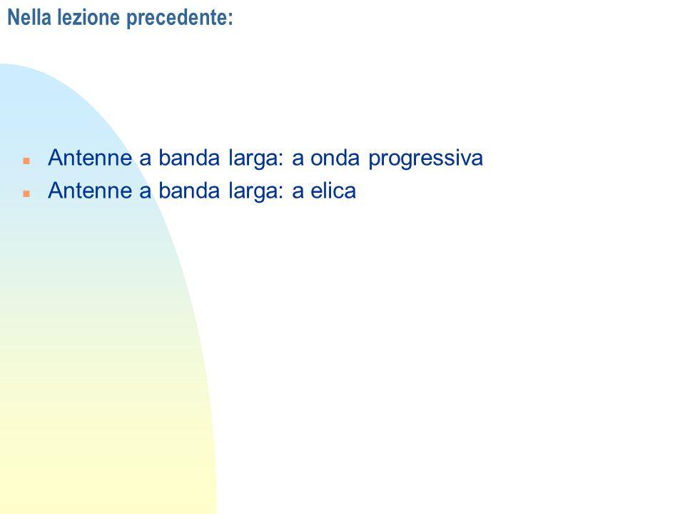 Nella lezione precedente: n Antenne a banda larga: a onda progressiva n Antenne a banda larga: a elica