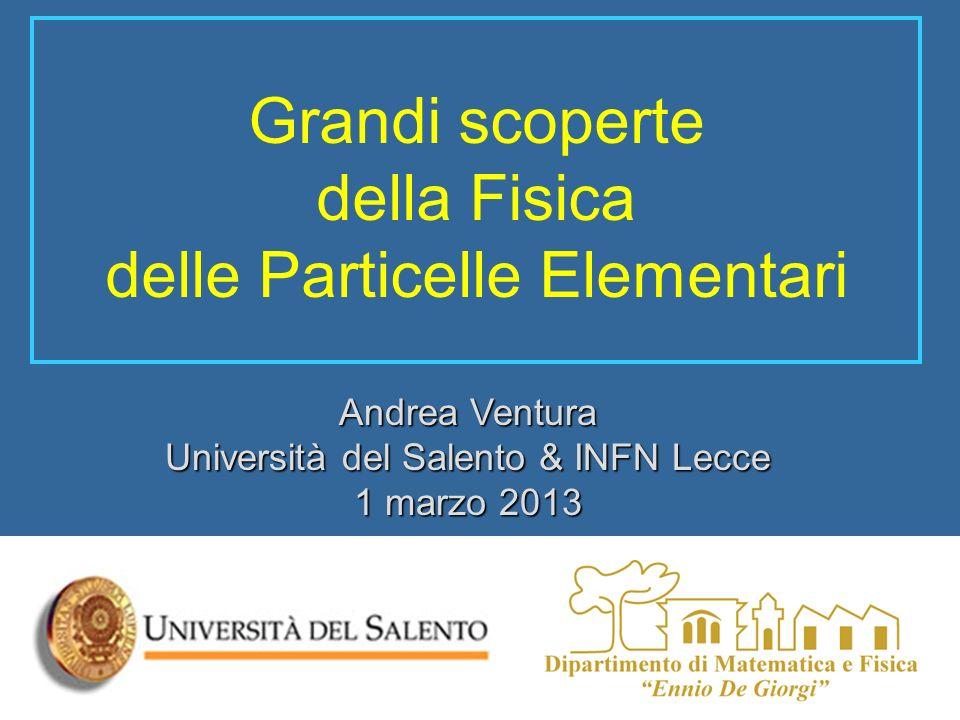 Grandi scoperte della Fisica delle Particelle Elementari Andrea Ventura Università del Salento & INFN Lecce 1 marzo 2013
