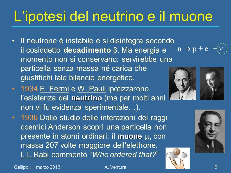 Gallipoli, 1 marzo 2013A. Ventura 6 Lipotesi del neutrino e il muone Il neutrone è instabile e si disintegra secondo il cosiddetto decadimento. Ma ene