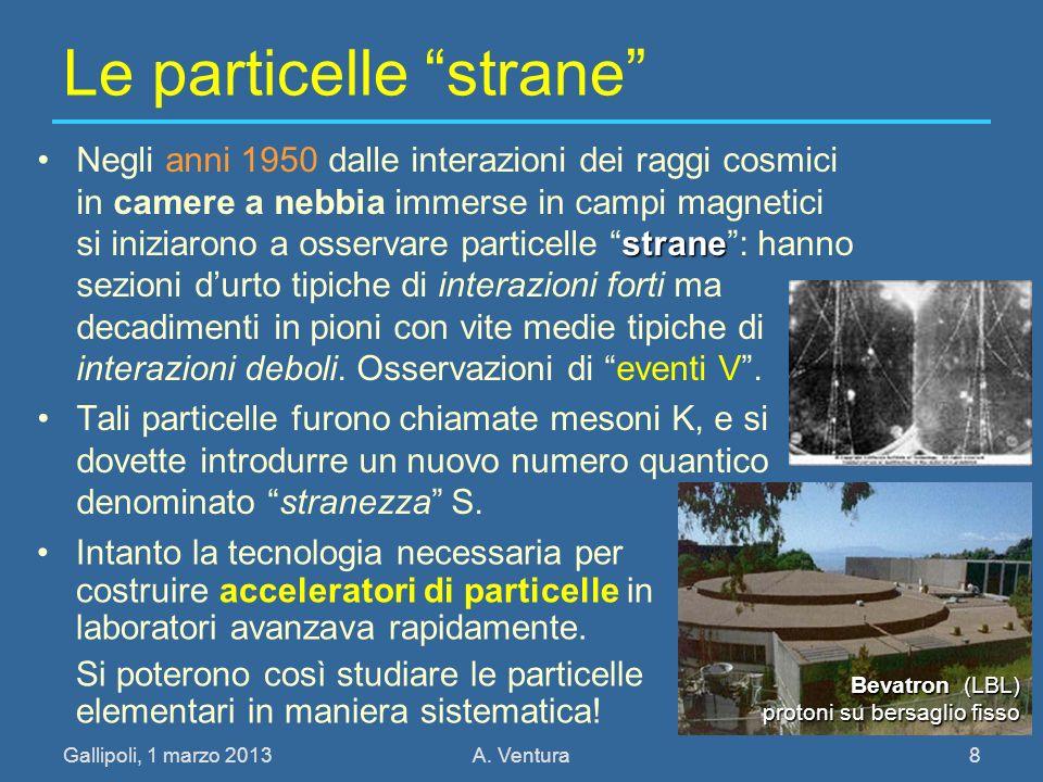 Gallipoli, 1 marzo 2013A. Ventura 8 Le particelle strane straneNegli anni 1950 dalle interazioni dei raggi cosmici in camere a nebbia immerse in campi
