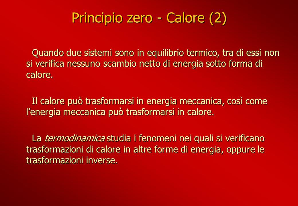 Principio zero - Calore (2) Quando due sistemi sono in equilibrio termico, tra di essi non si verifica nessuno scambio netto di energia sotto forma di