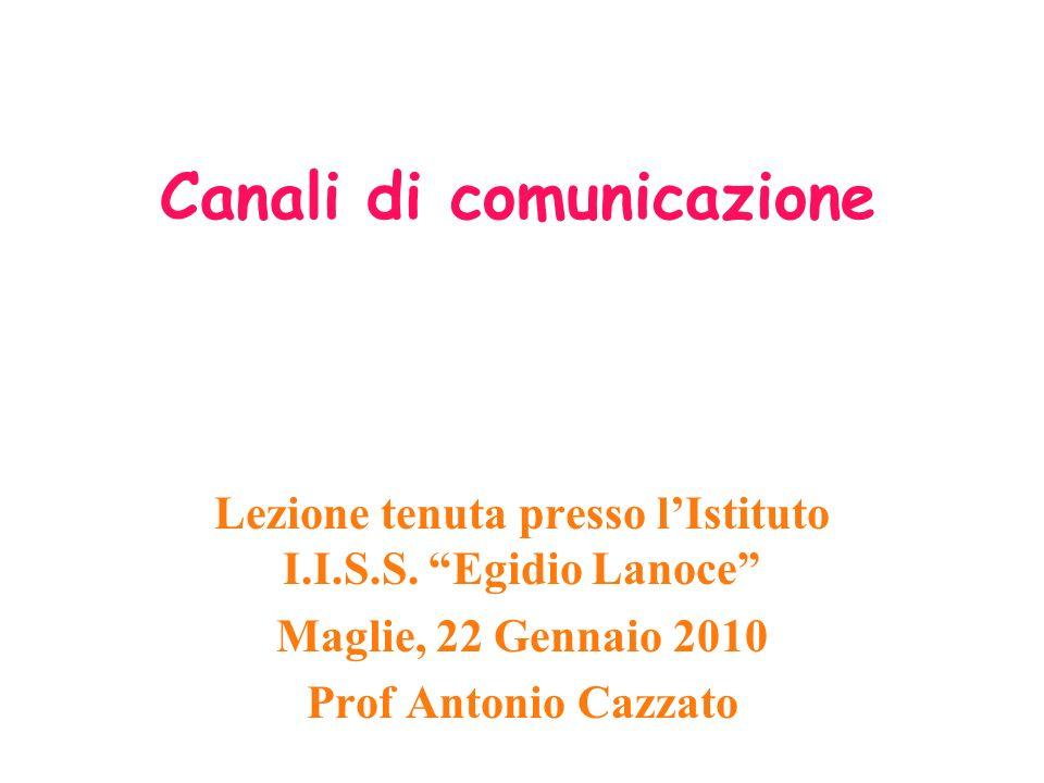 Canali di comunicazione Lezione tenuta presso lIstituto I.I.S.S. Egidio Lanoce Maglie, 22 Gennaio 2010 Prof Antonio Cazzato