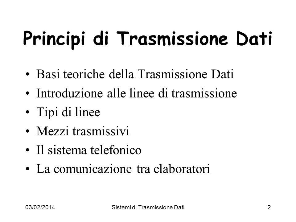 03/02/2014Sistemi di Trasmissione Dati3 Basi teoriche della trasmissione dati Linformazione può essere trasmessa a distanza variando opportunamente una qualche caratteristica fisica del mezzo scelto per la trasmissione.