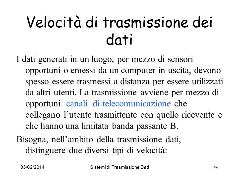03/02/2014Sistemi di Trasmissione Dati44 Velocità di trasmissione dei dati I dati generati in un luogo, per mezzo di sensori opportuni o emessi da un
