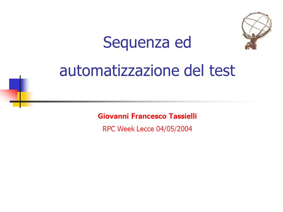 Sequenza ed automatizzazione del test Giovanni Francesco Tassielli RPC Week Lecce 04/05/2004