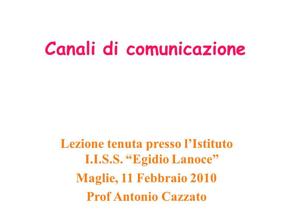 Canali di comunicazione Lezione tenuta presso lIstituto I.I.S.S. Egidio Lanoce Maglie, 11 Febbraio 2010 Prof Antonio Cazzato