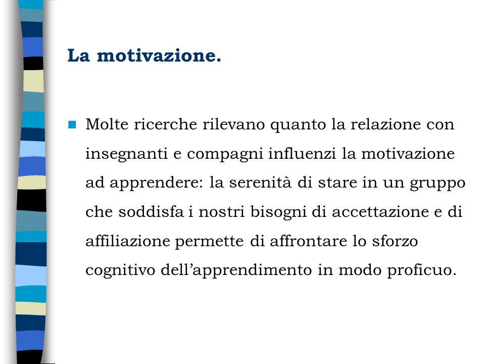 La motivazione. Molte ricerche rilevano quanto la relazione con insegnanti e compagni influenzi la motivazione ad apprendere: la serenità di stare in