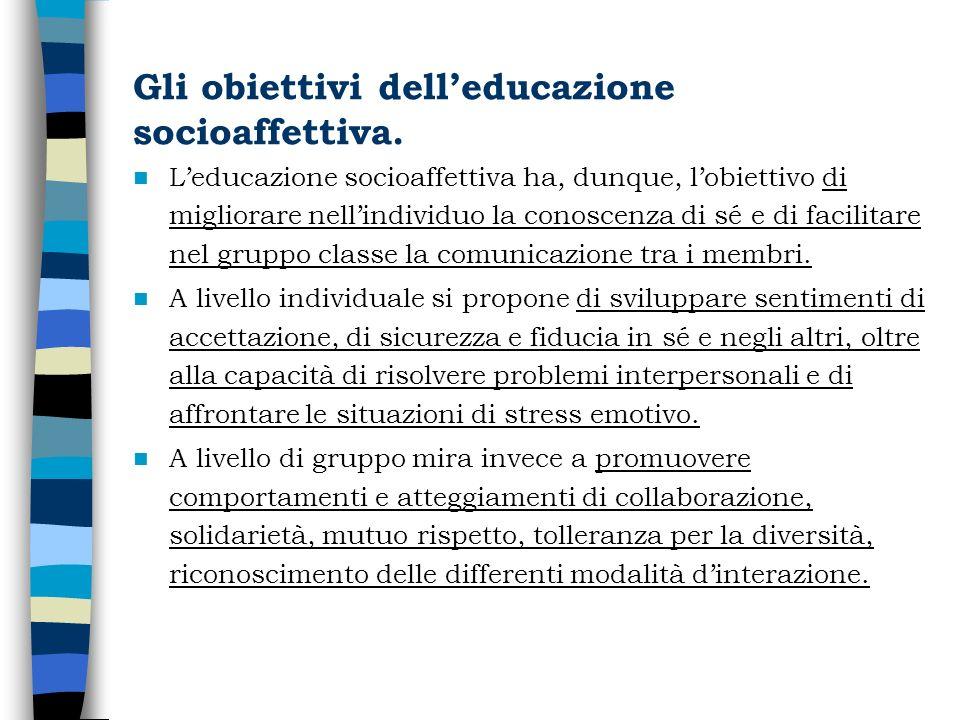 Gli obiettivi delleducazione socioaffettiva. Leducazione socioaffettiva ha, dunque, lobiettivo di migliorare nellindividuo la conoscenza di sé e di fa