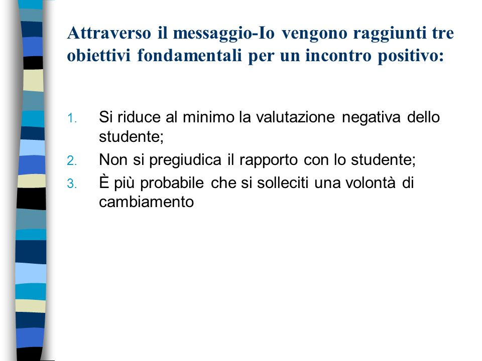 Attraverso il messaggio-Io vengono raggiunti tre obiettivi fondamentali per un incontro positivo: 1. Si riduce al minimo la valutazione negativa dello