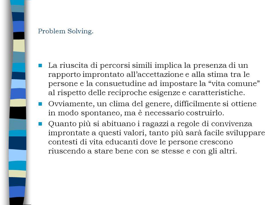 Problem Solving. La riuscita di percorsi simili implica la presenza di un rapporto improntato allaccettazione e alla stima tra le persone e la consuet