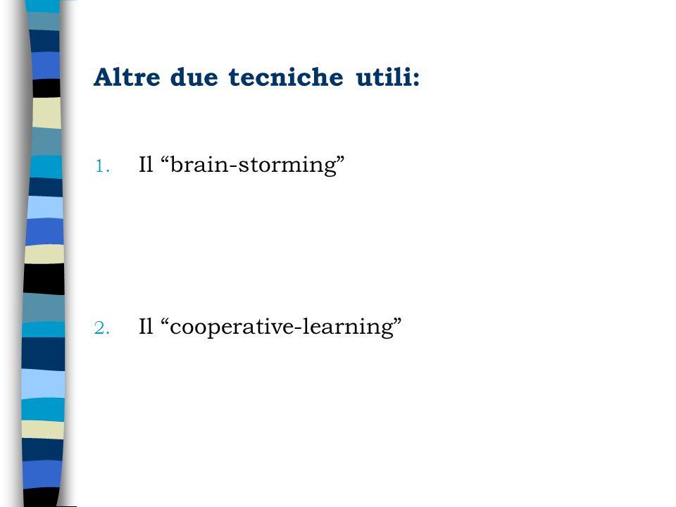 Altre due tecniche utili: 1. Il brain-storming 2. Il cooperative-learning