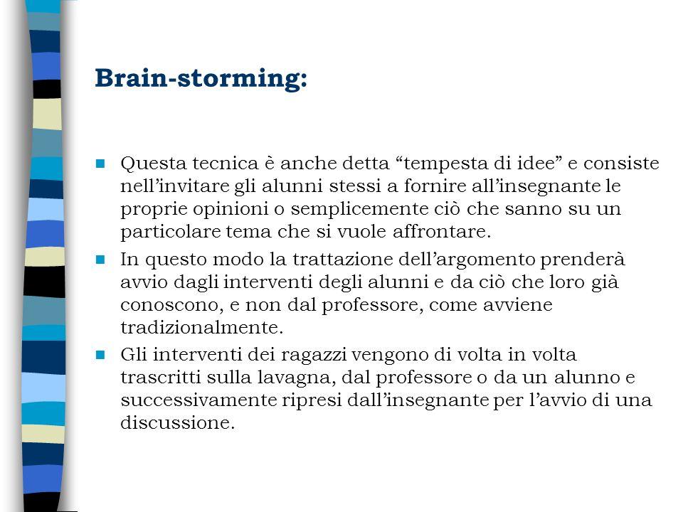 Brain-storming: Questa tecnica è anche detta tempesta di idee e consiste nellinvitare gli alunni stessi a fornire allinsegnante le proprie opinioni o