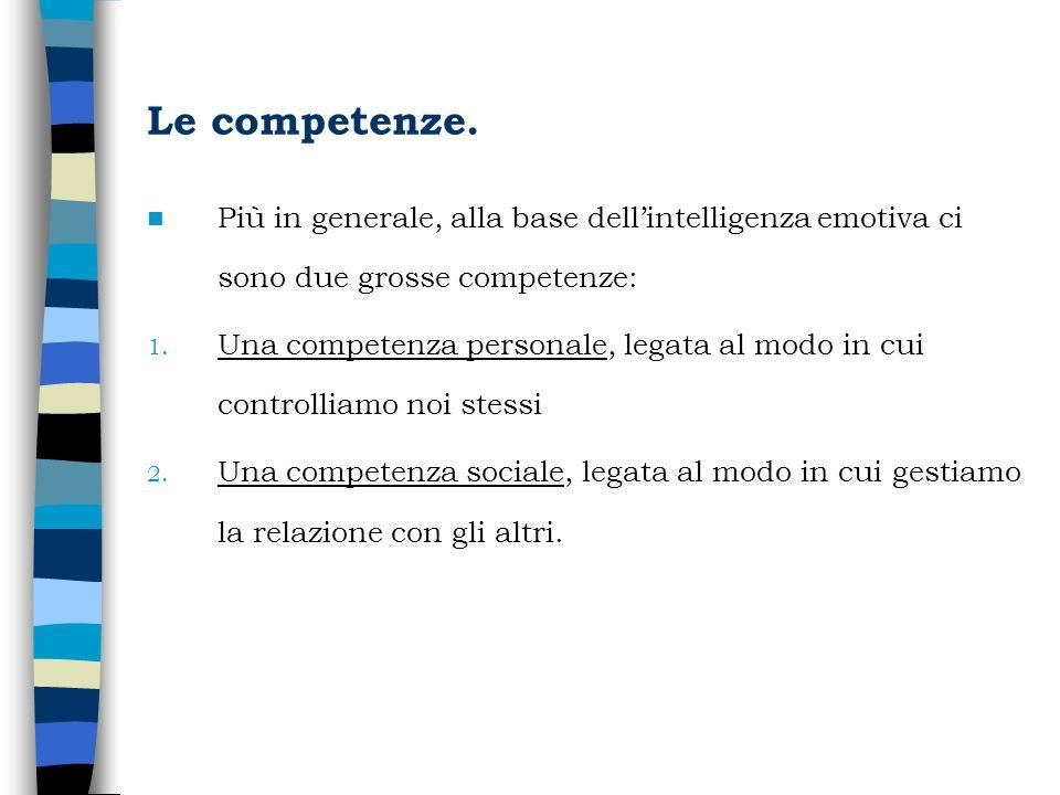 Le competenze. Più in generale, alla base dellintelligenza emotiva ci sono due grosse competenze: 1. Una competenza personale, legata al modo in cui c