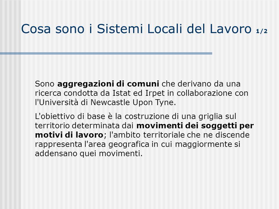 Cosa sono i Sistemi Locali del Lavoro 1/2 Sono aggregazioni di comuni che derivano da una ricerca condotta da Istat ed Irpet in collaborazione con l'U