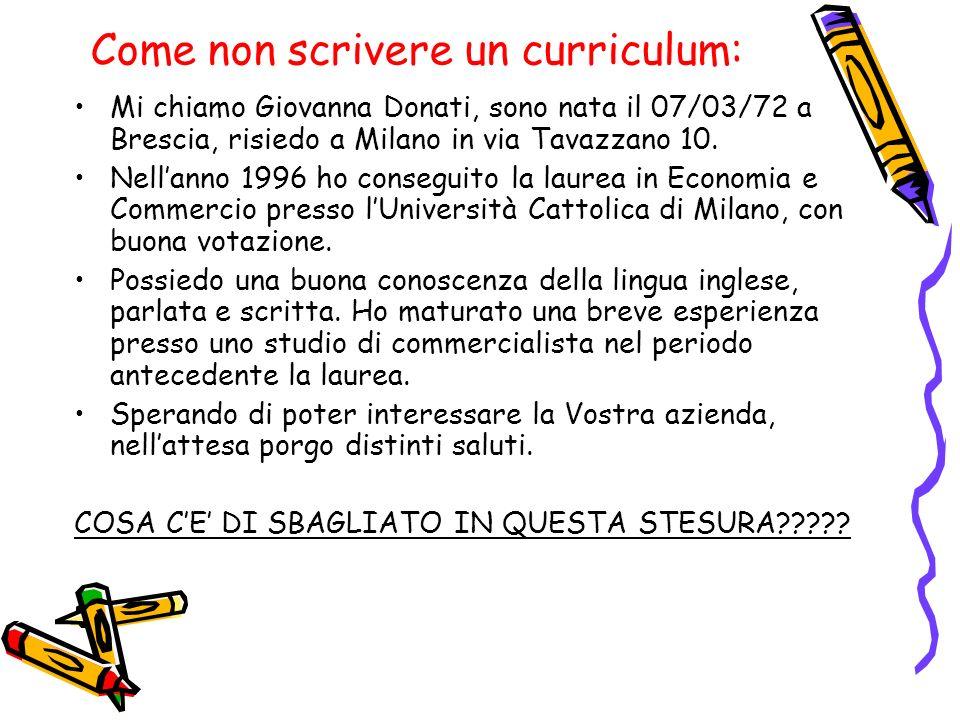 Come non scrivere un curriculum: Mi chiamo Giovanna Donati, sono nata il 07/03/72 a Brescia, risiedo a Milano in via Tavazzano 10. Nellanno 1996 ho co