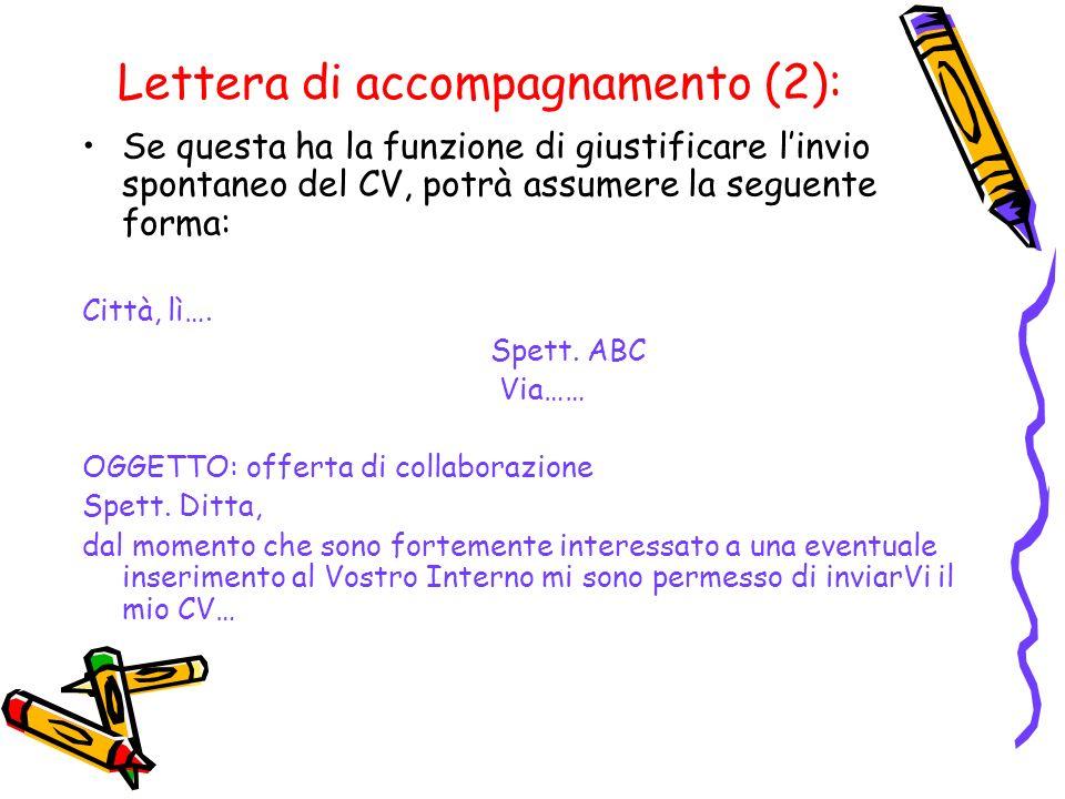 Lettera di accompagnamento (2): Se questa ha la funzione di giustificare linvio spontaneo del CV, potrà assumere la seguente forma: Città, lì…. Spett.
