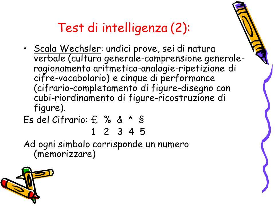 Test di intelligenza (2): Scala Wechsler: undici prove, sei di natura verbale (cultura generale-comprensione generale- ragionamento aritmetico-analogi