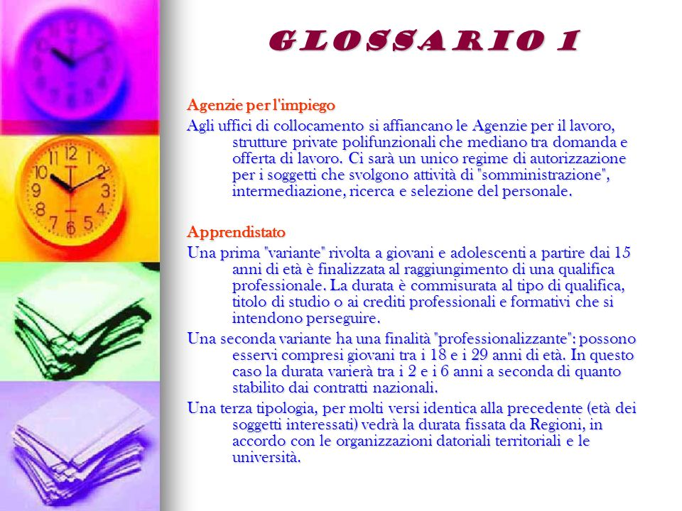 GLOSSARIO 1 Agenzie per l impiego Agli uffici di collocamento si affiancano le Agenzie per il lavoro, strutture private polifunzionali che mediano tra domanda e offerta di lavoro.