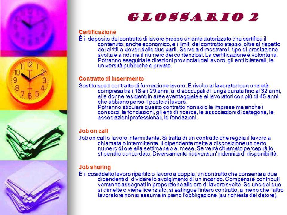GLOSSARIO 2 Certificazione È il deposito del contratto di lavoro presso un ente autorizzato che certifica il contenuto, anche economico, e i limiti del contratto stesso, oltre al rispetto dei diritti e doveri delle due parti.