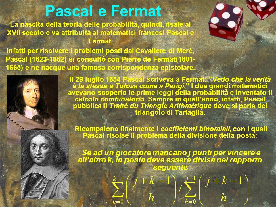 Pascal e Fermat La nascita della teoria delle probabilità, quindi, risale al XVII secolo e va attribuita ai matematici francesi Pascal e Fermat. Infat
