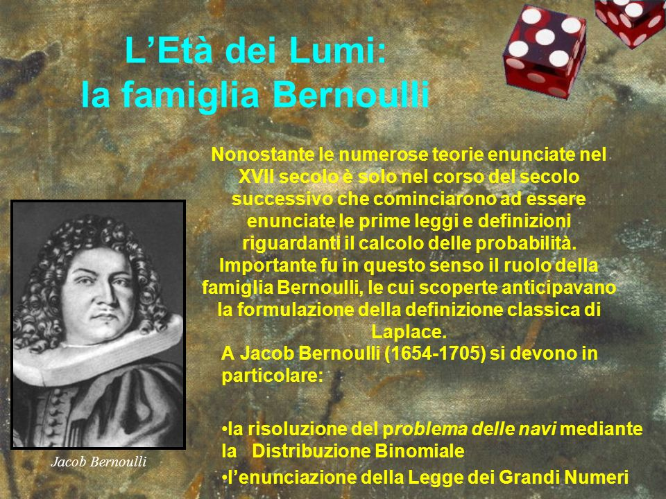 LEtà dei Lumi: la famiglia Bernoulli A Jacob Bernoulli (1654-1705) si devono in particolare: la risoluzione del problema delle navi mediante la Distri