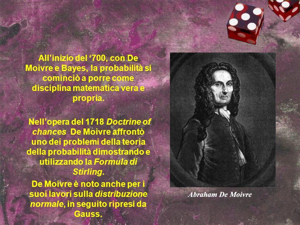 Allinizio del 700, con De Moivre e Bayes, la probabilità si cominciò a porre come disciplina matematica vera e propria. Nellopera del 1718 Doctrine of