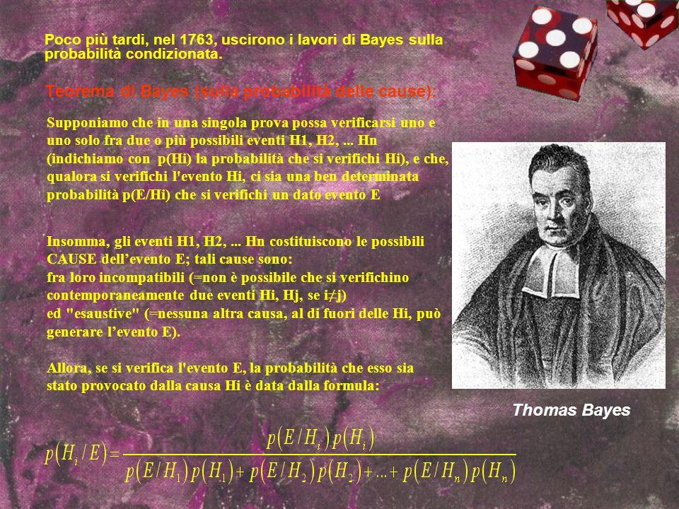 Thomas Bayes Poco più tardi, nel 1763, uscirono i lavori di Bayes sulla probabilità condizionata. Teorema di Bayes (sulla probabilità delle cause): Su