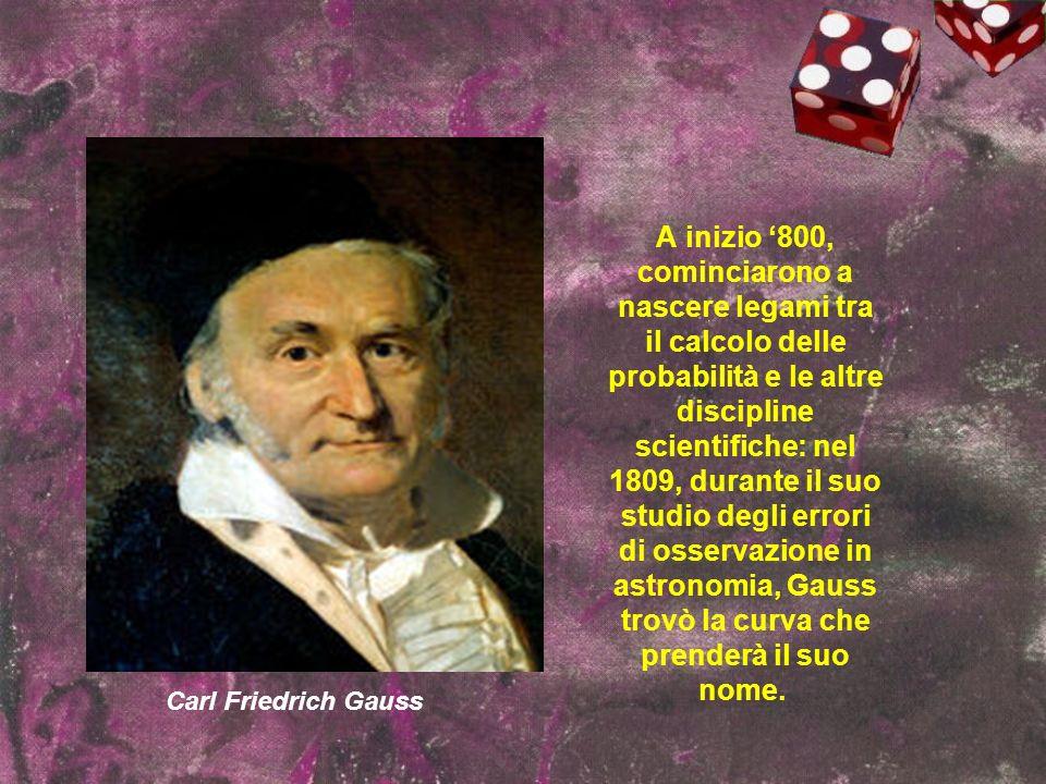 Carl Friedrich Gauss A inizio 800, cominciarono a nascere legami tra il calcolo delle probabilità e le altre discipline scientifiche: nel 1809, durant