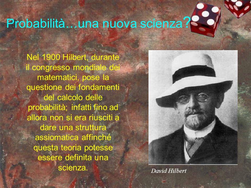 Probabilità…una nuova scienza ? Nel 1900 Hilbert, durante il congresso mondiale dei matematici, pose la questione dei fondamenti del calcolo delle pro