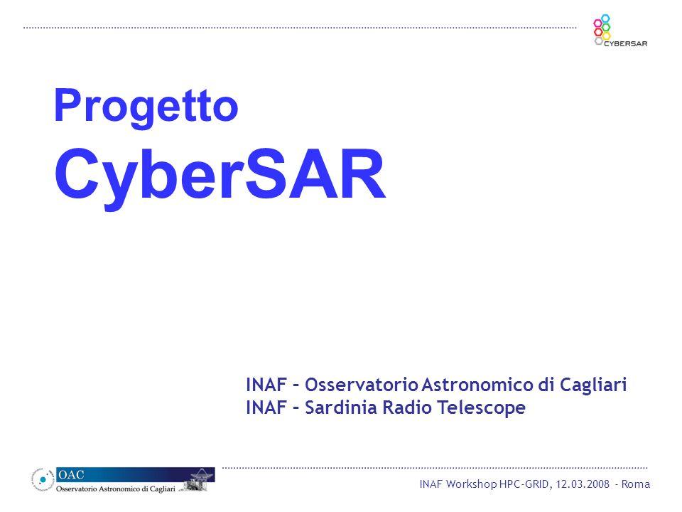 INAF Workshop HPC-GRID, 12.03.2008 - Roma INAF – Osservatorio Astronomico di Cagliari INAF – Sardinia Radio Telescope Progetto CyberSAR
