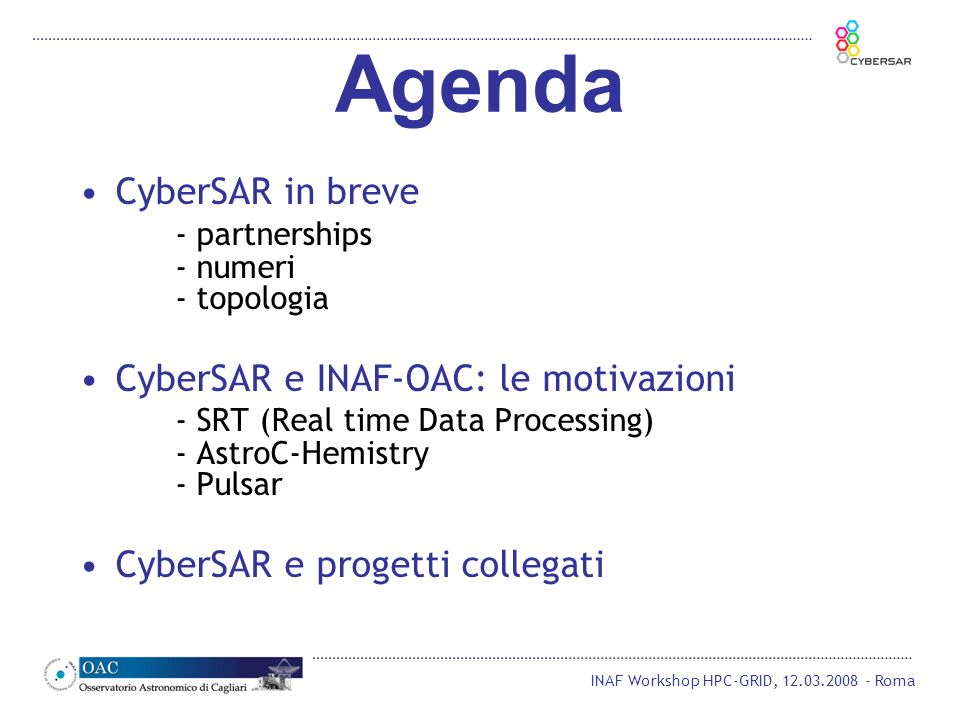 INAF Workshop HPC-GRID, 12.03.2008 - Roma Agenda CyberSAR in breve - partnerships - numeri - topologia CyberSAR e INAF-OAC: le motivazioni - SRT (Real time Data Processing) - AstroC-Hemistry - Pulsar CyberSAR e progetti collegati