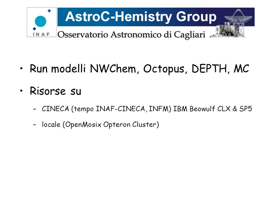 Run modelli NWChem, Octopus, DEPTH, MC Risorse su –CINECA (tempo INAF-CINECA, INFM) IBM Beowulf CLX & SP5 –locale (OpenMosix Opteron Cluster)