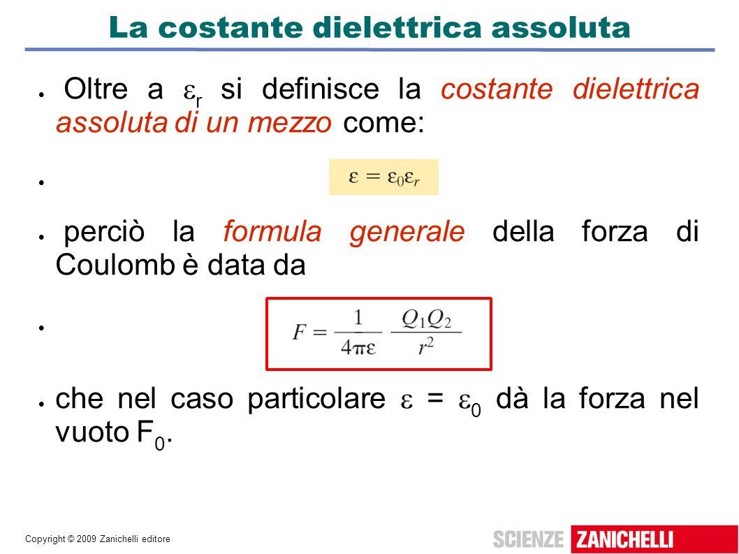 Copyright © 2009 Zanichelli editore La costante dielettrica assoluta Oltre a r si definisce la costante dielettrica assoluta di un mezzo come: perciò