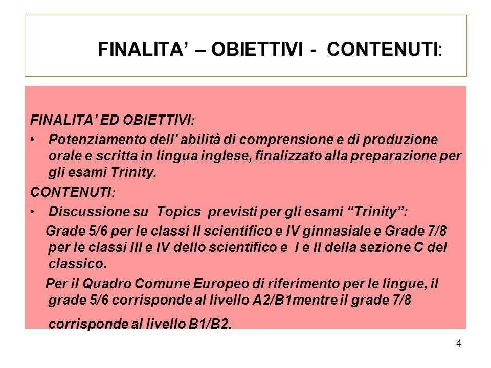 4 FINALITA – OBIETTIVI - CONTENUTI: FINALITA ED OBIETTIVI: Potenziamento dell abilità di comprensione e di produzione orale e scritta in lingua inglese, finalizzato alla preparazione per gli esami Trinity.