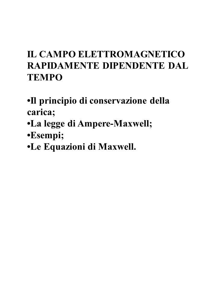 IL CAMPO ELETTROMAGNETICO RAPIDAMENTE DIPENDENTE DAL TEMPO Il principio di conservazione della carica; La legge di Ampere-Maxwell; Esempi; Le Equazion