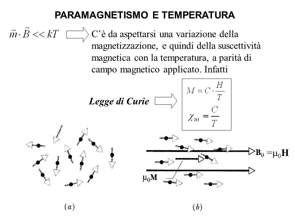 = 0 H PARAMAGNETISMO E TEMPERATURA Legge di Curie Cè da aspettarsi una variazione della magnetizzazione, e quindi della suscettività magnetica con la