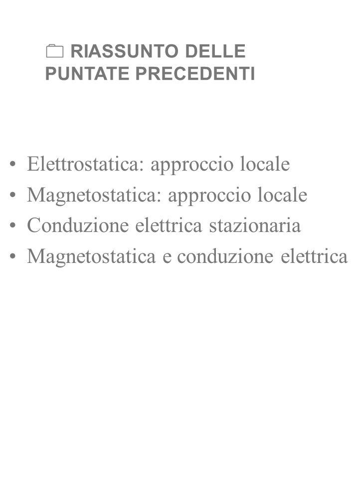 RIASSUNTO DELLE PUNTATE PRECEDENTI Elettrostatica: approccio locale Magnetostatica: approccio locale Conduzione elettrica stazionaria Magnetostatica e