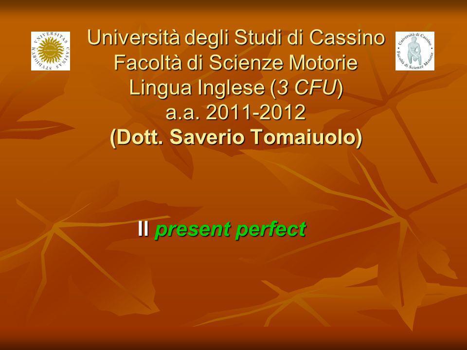 Università degli Studi di Cassino Facoltà di Scienze Motorie Lingua Inglese (3 CFU) a.a. 2011-2012 (Dott. Saverio Tomaiuolo) Il present perfect