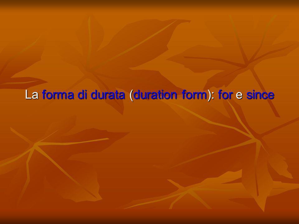 La forma di durata si utilizza unitamente alla presenza di preposizioni for e since, e si traduce con il present perfect (e present perfect continuous).