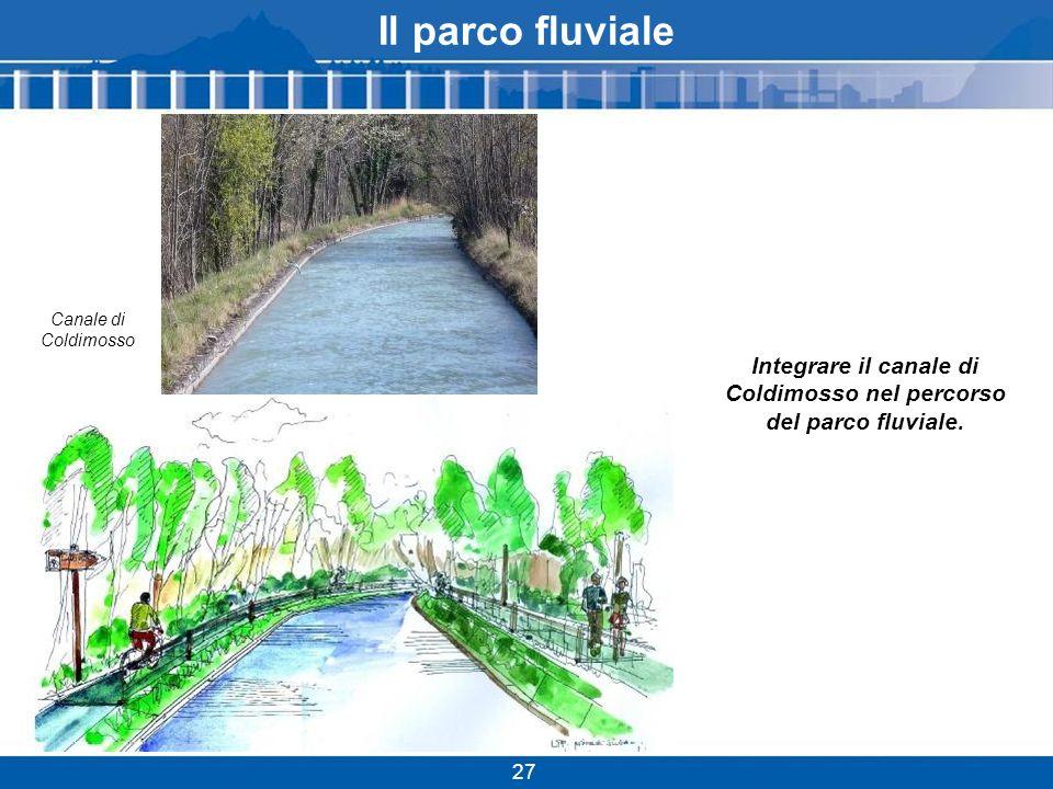 Il parco fluviale 27 Canale di Coldimosso Integrare il canale di Coldimosso nel percorso del parco fluviale.